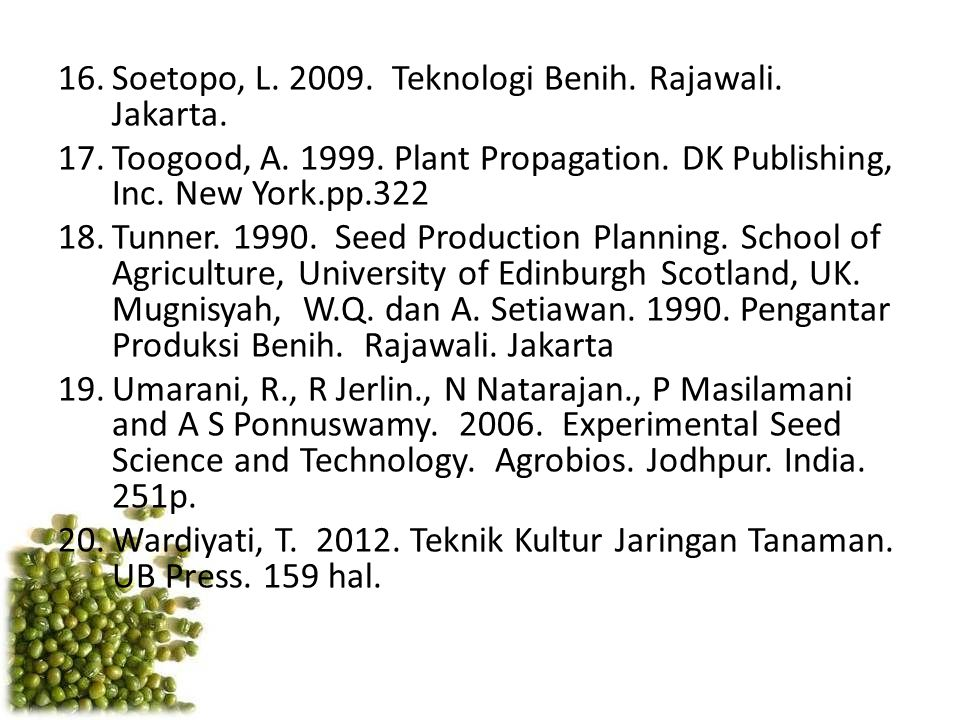 16.Soetopo, L. 2009. Teknologi Benih. Rajawali. Jakarta. 17.Toogood, A. 1999. Plant Propagation. DK Publishing, Inc. New York.pp.322 18.Tunner. 1990.