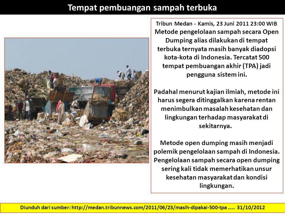 Tempat pembuangan sampah terbuka Diunduh dari sumber: http://medan.tribunnews.com/2011/06/23/masih-dipakai-500-tpa ….. 31/10/2012 Tribun Medan - Kamis
