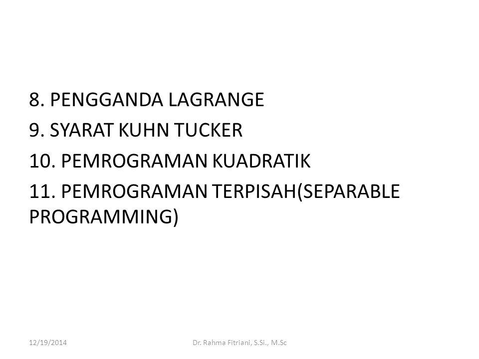8. PENGGANDA LAGRANGE 9. SYARAT KUHN TUCKER 10. PEMROGRAMAN KUADRATIK 11. PEMROGRAMAN TERPISAH(SEPARABLE PROGRAMMING) 12/19/2014Dr. Rahma Fitriani, S.