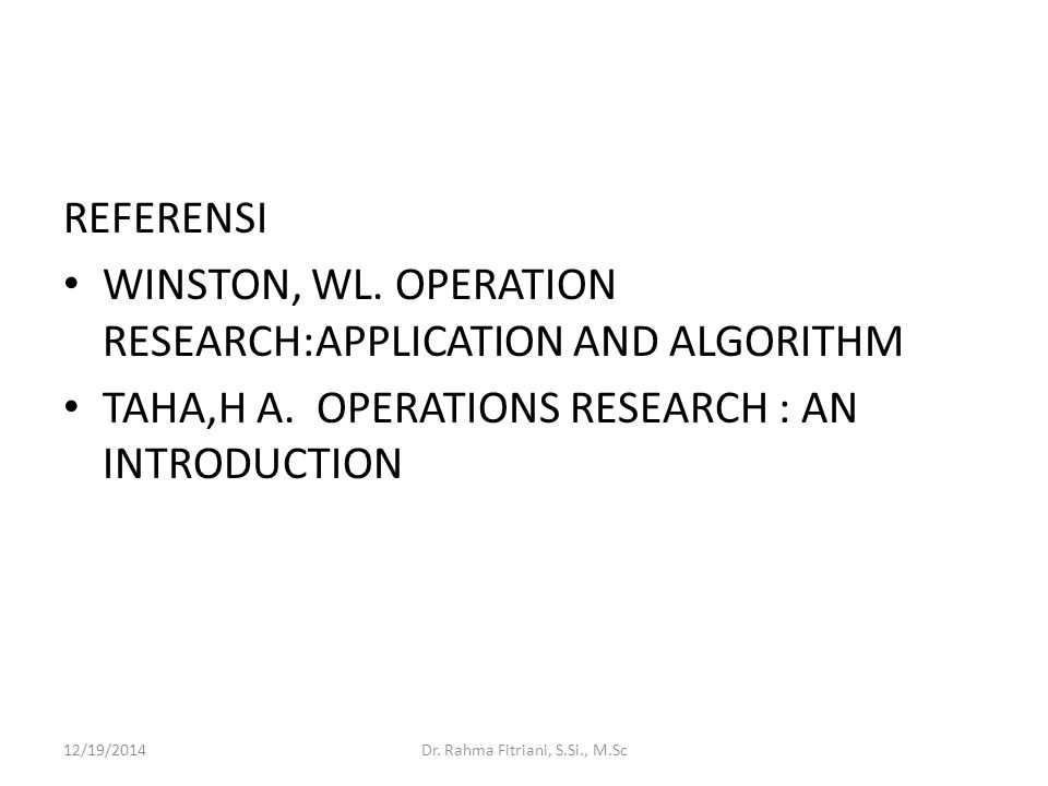 REFERENSI WINSTON, WL. OPERATION RESEARCH:APPLICATION AND ALGORITHM TAHA,H A. OPERATIONS RESEARCH : AN INTRODUCTION 12/19/2014Dr. Rahma Fitriani, S.Si