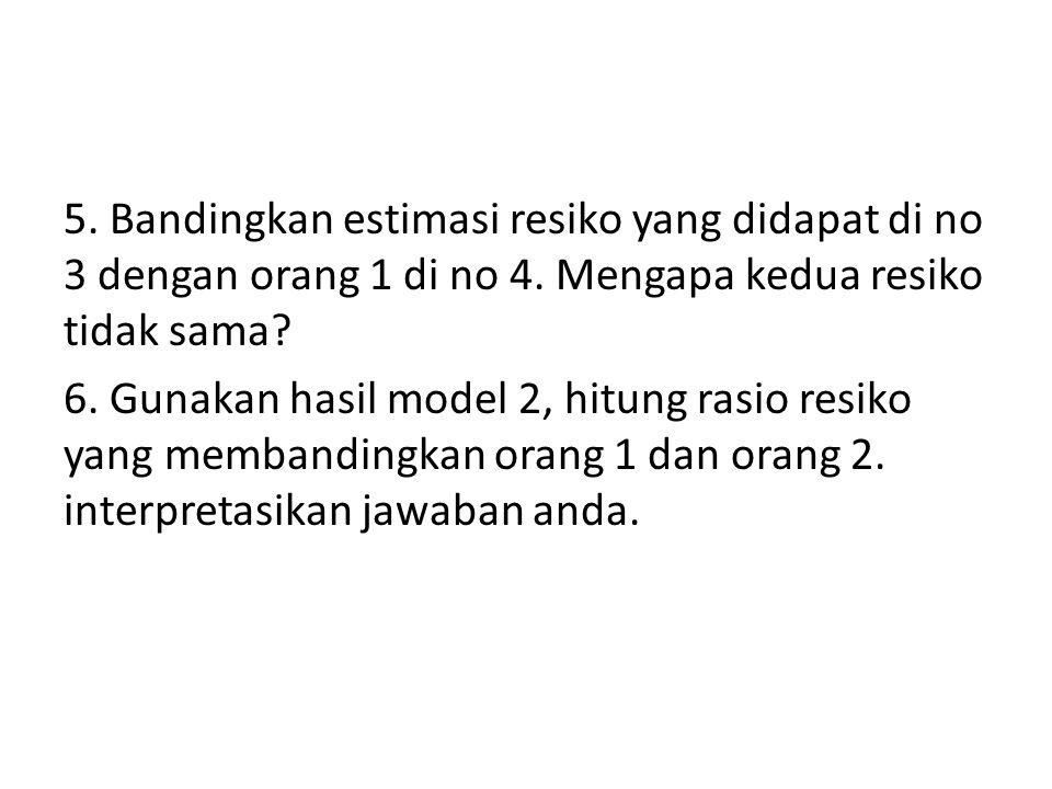 5. Bandingkan estimasi resiko yang didapat di no 3 dengan orang 1 di no 4. Mengapa kedua resiko tidak sama? 6. Gunakan hasil model 2, hitung rasio res