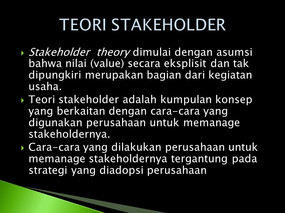  Stakeholder theory dimulai dengan asumsi bahwa nilai (value) secara eksplisit dan tak dipungkiri merupakan bagian dari kegiatan usaha.  Teori stake