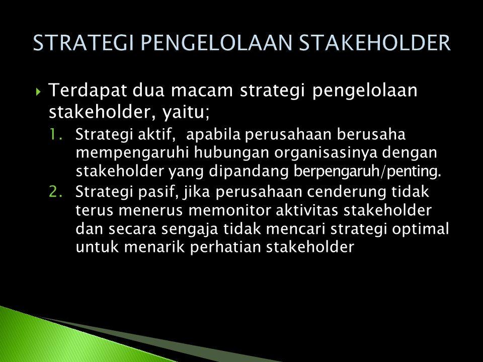  Terdapat dua macam strategi pengelolaan stakeholder, yaitu; 1.Strategi aktif, apabila perusahaan berusaha mempengaruhi hubungan organisasinya dengan
