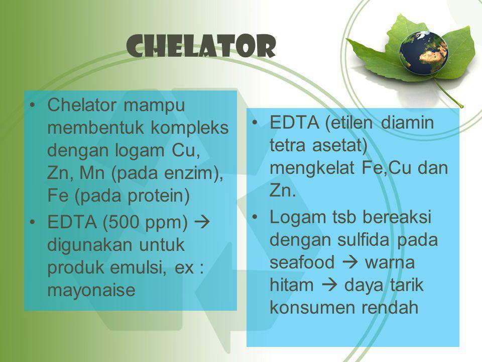 Chelator Chelator mampu membentuk kompleks dengan logam Cu, Zn, Mn (pada enzim), Fe (pada protein) EDTA (500 ppm)  digunakan untuk produk emulsi, ex : mayonaise EDTA (etilen diamin tetra asetat) mengkelat Fe,Cu dan Zn.