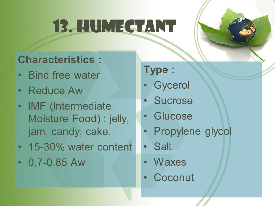 13. humectant Characteristics : Bind free water Reduce Aw IMF (Intermediate Moisture Food) : jelly, jam, candy, cake. 15-30% water content 0,7-0,85 Aw