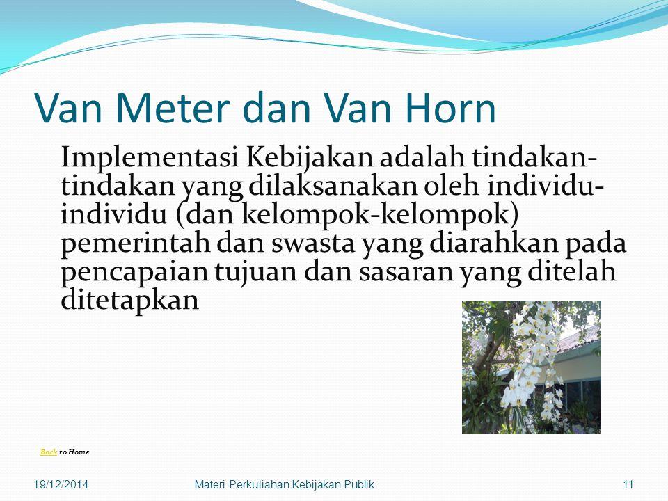 Van Meter dan Van Horn Implementasi Kebijakan adalah tindakan- tindakan yang dilaksanakan oleh individu- individu (dan kelompok-kelompok) pemerintah dan swasta yang diarahkan pada pencapaian tujuan dan sasaran yang ditelah ditetapkan BackBack to Home 19/12/2014Materi Perkuliahan Kebijakan Publik11
