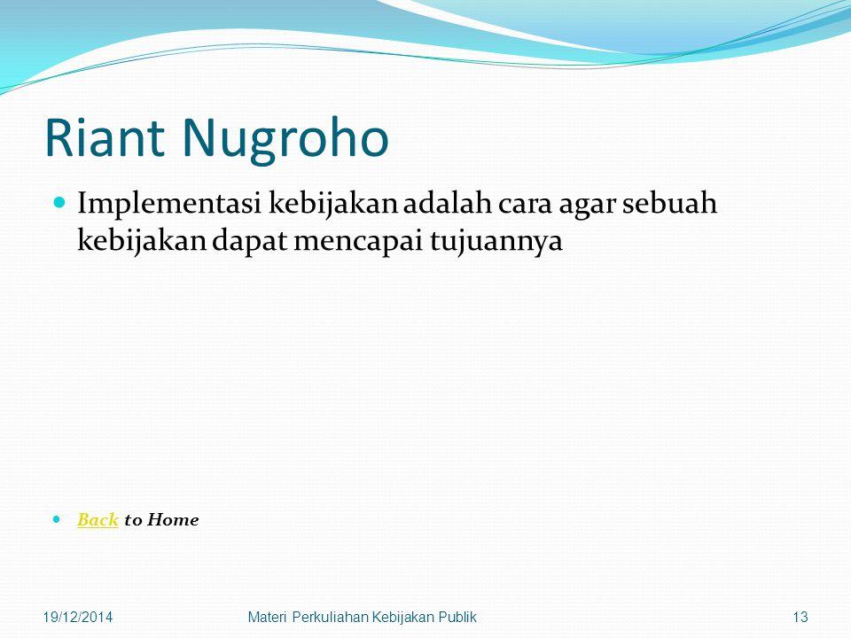 Riant Nugroho Implementasi kebijakan adalah cara agar sebuah kebijakan dapat mencapai tujuannya Back to Home Back 19/12/2014Materi Perkuliahan Kebijakan Publik13