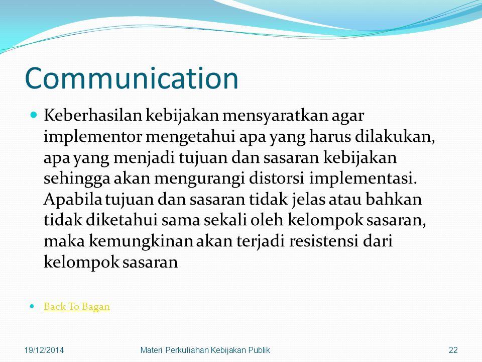 Communication Keberhasilan kebijakan mensyaratkan agar implementor mengetahui apa yang harus dilakukan, apa yang menjadi tujuan dan sasaran kebijakan sehingga akan mengurangi distorsi implementasi.