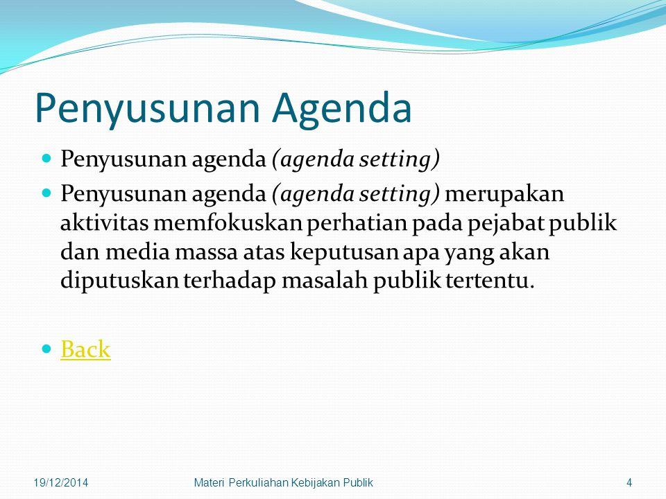 Penyusunan Agenda Penyusunan agenda (agenda setting) Penyusunan agenda (agenda setting) merupakan aktivitas memfokuskan perhatian pada pejabat publik dan media massa atas keputusan apa yang akan diputuskan terhadap masalah publik tertentu.
