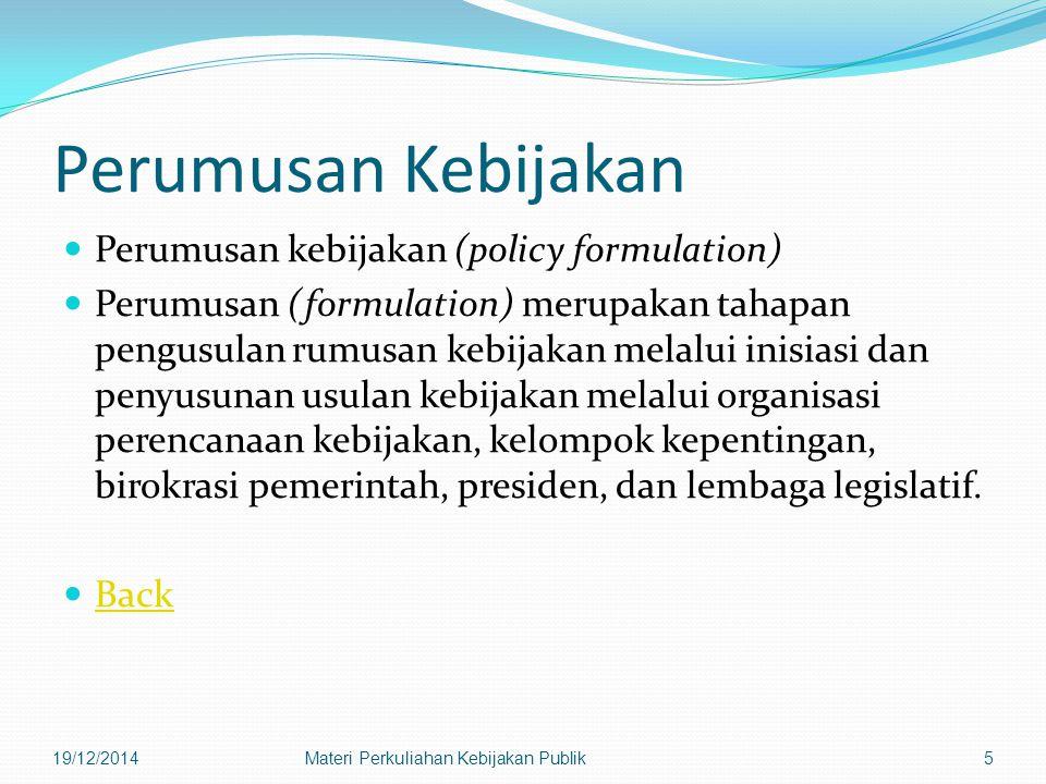 Perumusan Kebijakan Perumusan kebijakan (policy formulation) Perumusan (formulation) merupakan tahapan pengusulan rumusan kebijakan melalui inisiasi dan penyusunan usulan kebijakan melalui organisasi perencanaan kebijakan, kelompok kepentingan, birokrasi pemerintah, presiden, dan lembaga legislatif.
