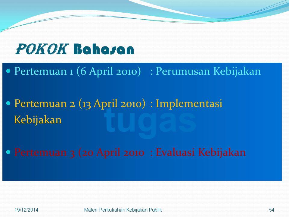 Pokok Bahasan Pertemuan 1 (6 April 2010): Perumusan Kebijakan Pertemuan 2 (13 April 2010): Implementasi Kebijakan Pertemuan 3 (20 April 2010: Evaluasi Kebijakan 19/12/2014Materi Perkuliahan Kebijakan Publik54 tugas