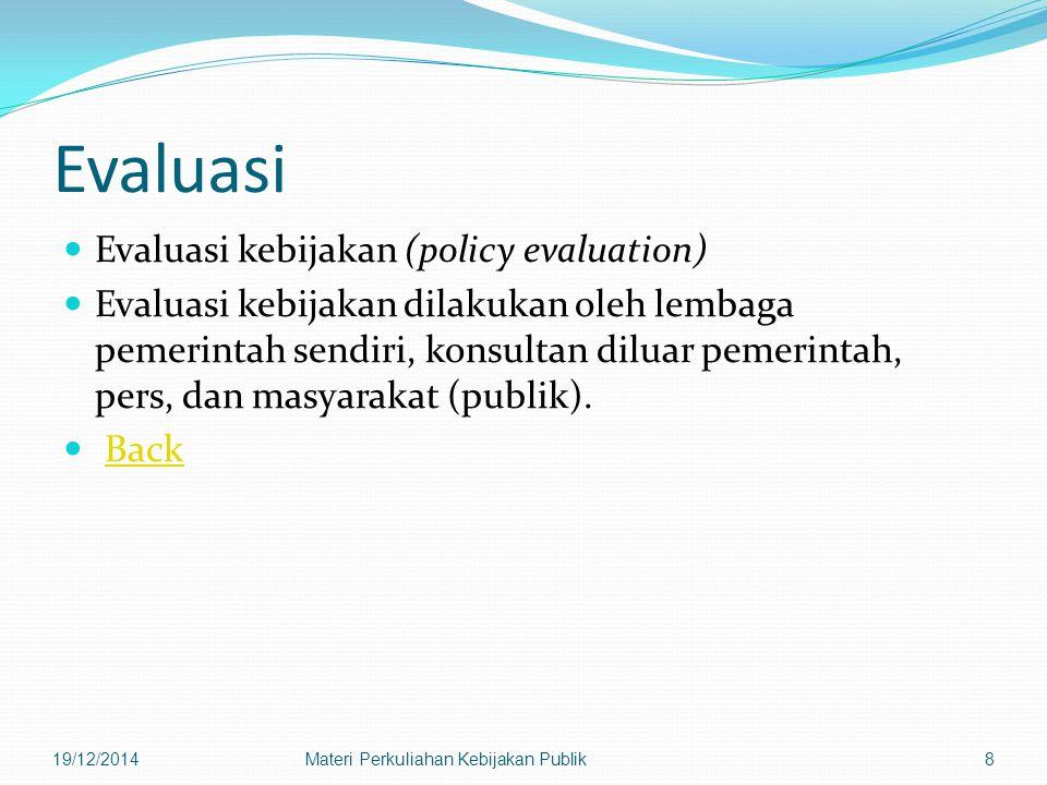 Evaluasi Evaluasi kebijakan (policy evaluation) Evaluasi kebijakan dilakukan oleh lembaga pemerintah sendiri, konsultan diluar pemerintah, pers, dan masyarakat (publik).