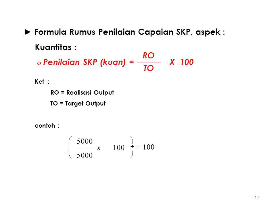 17 ► Formula Rumus Penilaian Capaian SKP, aspek : Kuantitas :  Penilaian SKP (kuan) = X 100 Ket : RO = Realisasi Output TO = Target Output contoh : R