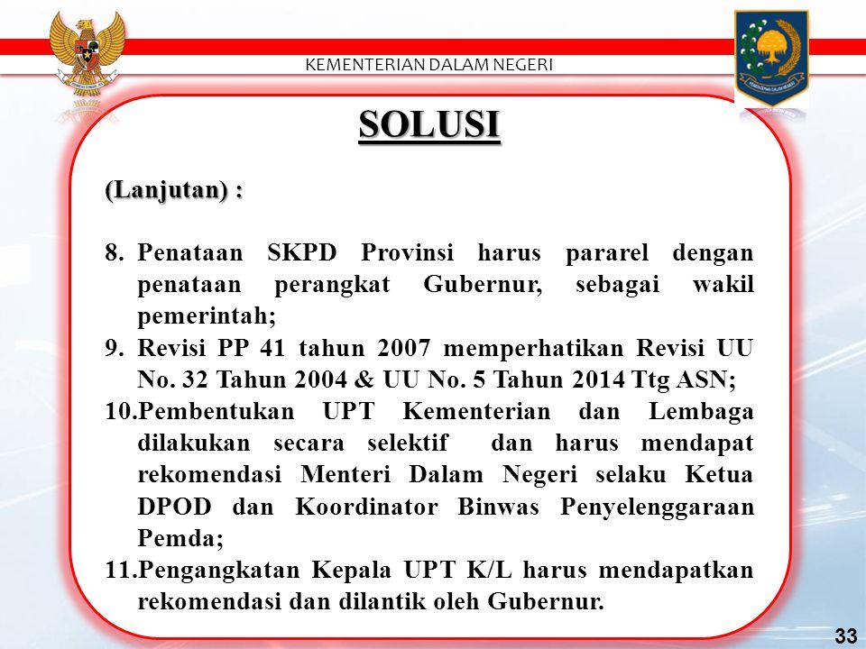 SOLUSI (Lanjutan) : 8.Penataan SKPD Provinsi harus pararel dengan penataan perangkat Gubernur, sebagai wakil pemerintah; 9.Revisi PP 41 tahun 2007 memperhatikan Revisi UU No.