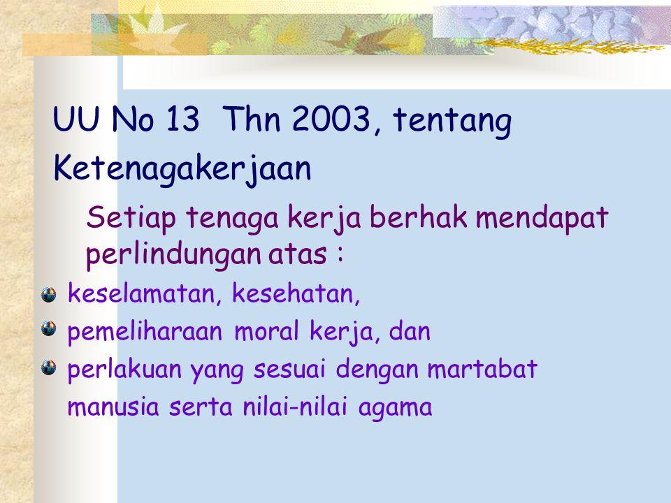 UU No 13 Thn 2003, tentang Ketenagakerjaan Setiap tenaga kerja berhak mendapat perlindungan atas : keselamatan, kesehatan, pemeliharaan moral kerja, d