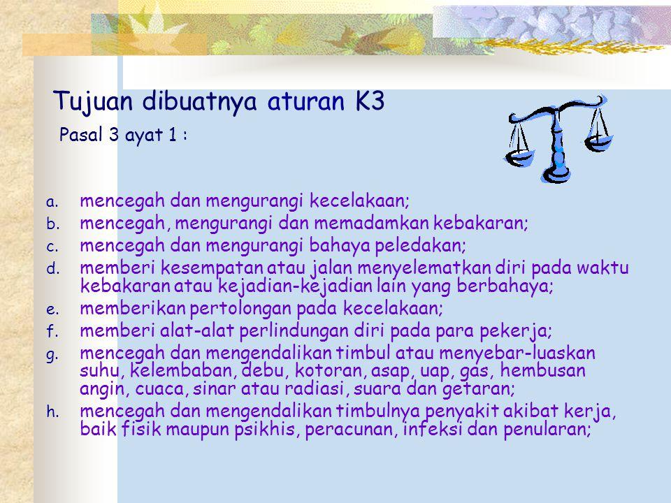 Tujuan dibuatnya aturan K3 Pasal 3 ayat 1 : a. mencegah dan mengurangi kecelakaan; b. mencegah, mengurangi dan memadamkan kebakaran; c. mencegah dan m