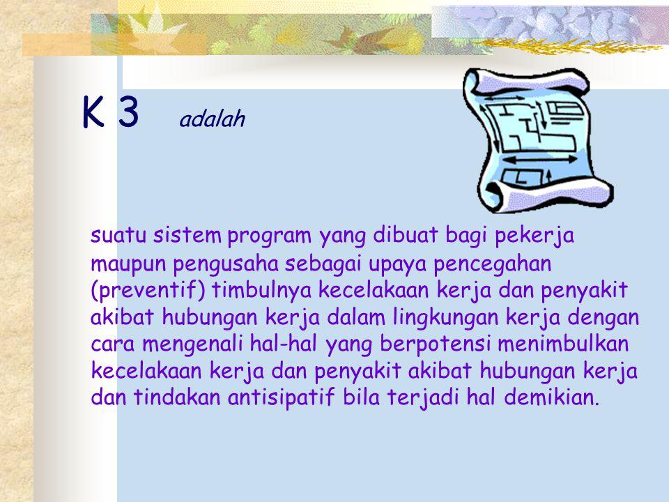 K 3 adalah suatu sistem program yang dibuat bagi pekerja maupun pengusaha sebagai upaya pencegahan (preventif) timbulnya kecelakaan kerja dan penyakit
