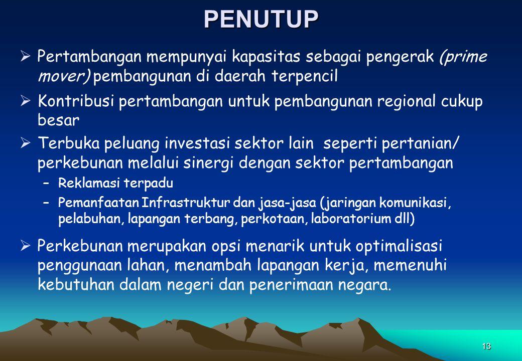 13PENUTUP  Pertambangan mempunyai kapasitas sebagai pengerak (prime mover) pembangunan di daerah terpencil  Kontribusi pertambangan untuk pembanguna
