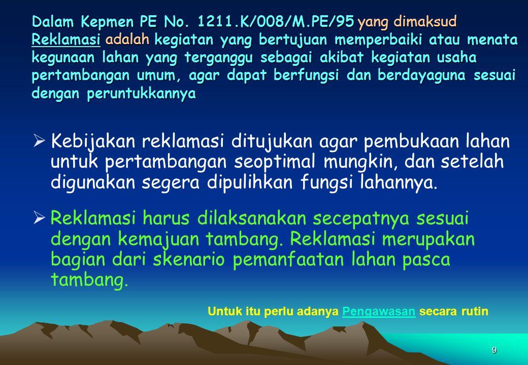 9 Dalam Kepmen PE No. 1211.K/008/M.PE/95 yang dimaksud Reklamasi adalah kegiatan yang bertujuan memperbaiki atau menata kegunaan lahan yang terganggu