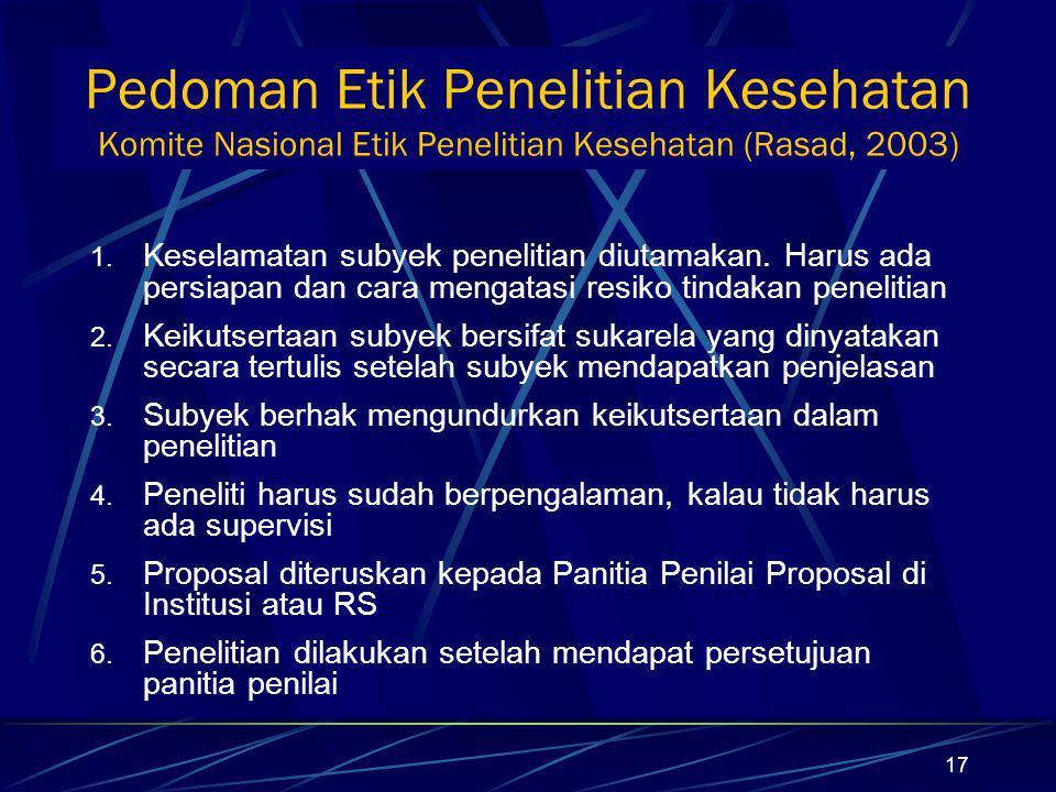 17 Pedoman Etik Penelitian Kesehatan Komite Nasional Etik Penelitian Kesehatan (Rasad, 2003) 1. Keselamatan subyek penelitian diutamakan. Harus ada pe