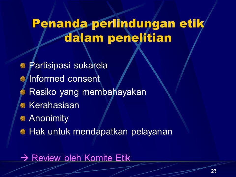 23 Penanda perlindungan etik dalam penelitian Partisipasi sukarela Informed consent Resiko yang membahayakan Kerahasiaan Anonimity Hak untuk mendapatk