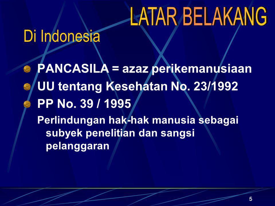 5 Di Indonesia PANCASILA = azaz perikemanusiaan UU tentang Kesehatan No. 23/1992 PP No. 39 / 1995 Perlindungan hak-hak manusia sebagai subyek peneliti