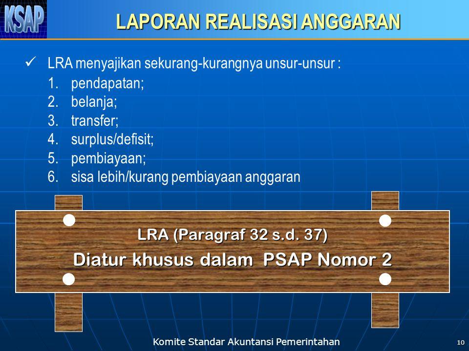 Komite Standar Akuntansi Pemerintahan 10 LAPORAN REALISASI ANGGARAN LRA (Paragraf 32 s.d. 37) Diatur khusus dalam PSAP Nomor 2 LRA menyajikan sekurang