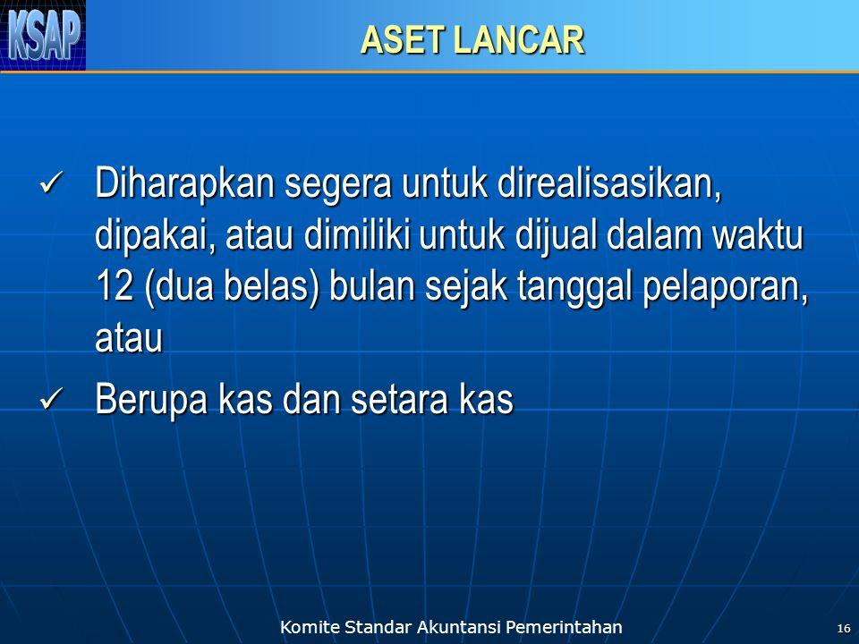 Komite Standar Akuntansi Pemerintahan 16 ASET LANCAR Diharapkan segera untuk direalisasikan, dipakai, atau dimiliki untuk dijual dalam waktu 12 (dua b