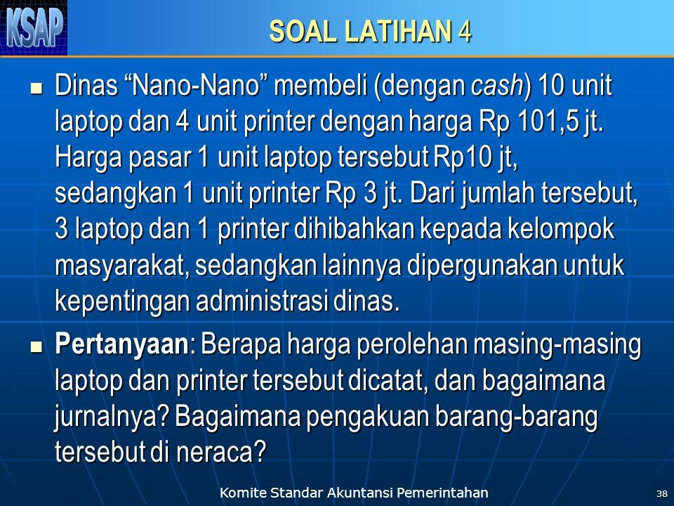 Komite Standar Akuntansi Pemerintahan SOAL LATIHAN 4 Dinas Nano-Nano membeli (dengan cash ) 10 unit laptop dan 4 unit printer dengan harga Rp 101,5 jt.
