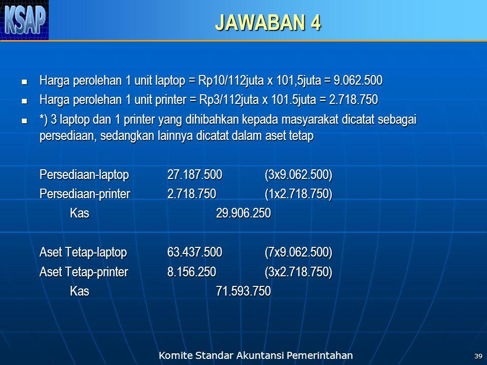 Komite Standar Akuntansi Pemerintahan JAWABAN 4 Harga perolehan 1 unit laptop = Rp10/112juta x 101,5juta = 9.062.500 Harga perolehan 1 unit laptop = Rp10/112juta x 101,5juta = 9.062.500 Harga perolehan 1 unit printer = Rp3/112juta x 101.5juta = 2.718.750 Harga perolehan 1 unit printer = Rp3/112juta x 101.5juta = 2.718.750 *) 3 laptop dan 1 printer yang dihibahkan kepada masyarakat dicatat sebagai persediaan, sedangkan lainnya dicatat dalam aset tetap *) 3 laptop dan 1 printer yang dihibahkan kepada masyarakat dicatat sebagai persediaan, sedangkan lainnya dicatat dalam aset tetap Persediaan-laptop27.187.500(3x9.062.500) Persediaan-printer2.718.750(1x2.718.750) Kas29.906.250 Aset Tetap-laptop63.437.500 (7x9.062.500) Aset Tetap-printer8.156.250(3x2.718.750) Kas71.593.750 39