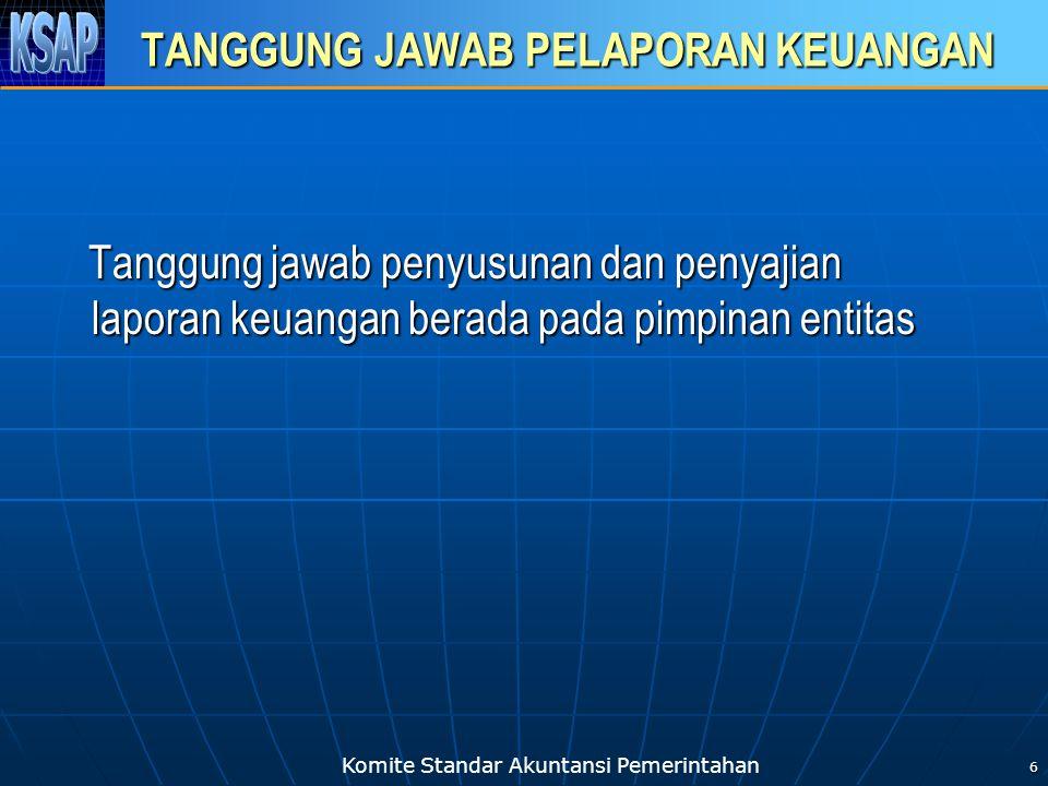 Komite Standar Akuntansi Pemerintahan 6 TANGGUNG JAWAB PELAPORAN KEUANGAN Tanggung jawab penyusunan dan penyajian laporan keuangan berada pada pimpina