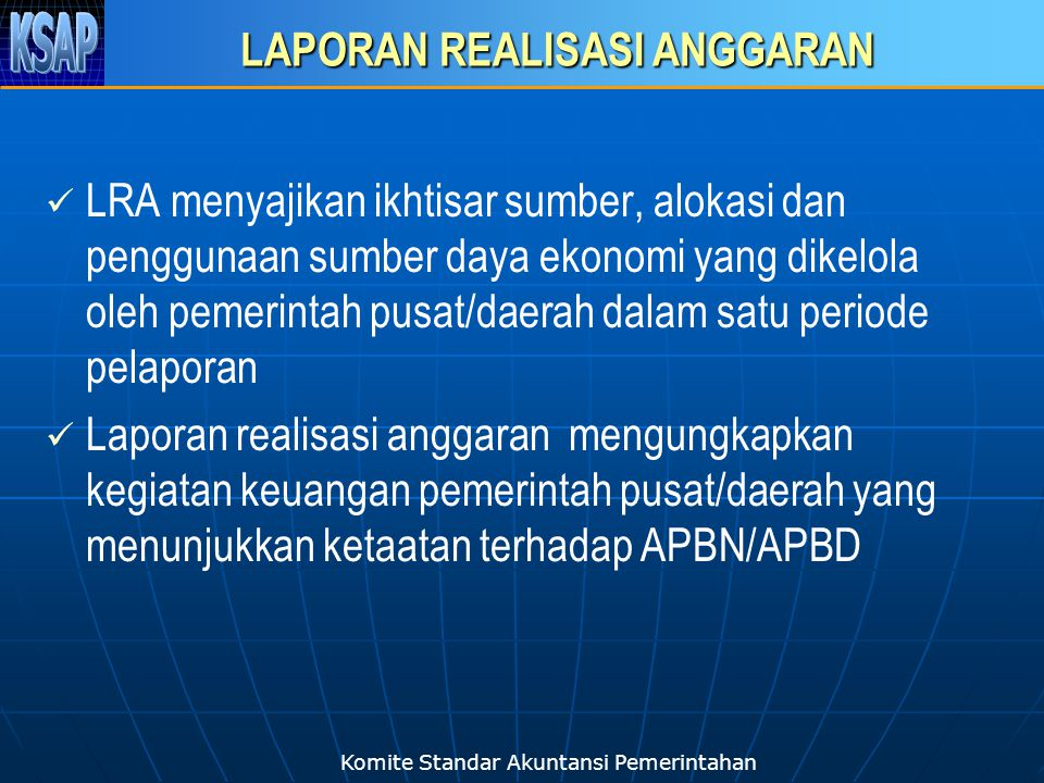 Komite Standar Akuntansi Pemerintahan LAPORAN REALISASI ANGGARAN LRA menyajikan ikhtisar sumber, alokasi dan penggunaan sumber daya ekonomi yang dikel