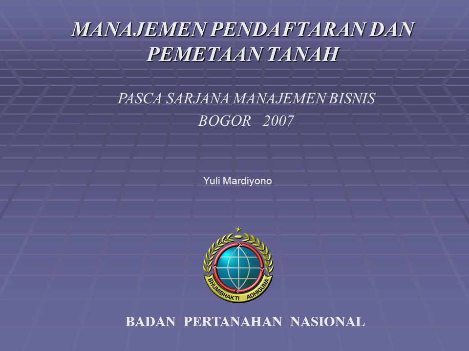 BADAN PERTANAHAN NASIONAL PASCA SARJANA MANAJEMEN BISNIS BOGOR 2007 MANAJEMEN PENDAFTARAN DAN PEMETAAN TANAH Yuli Mardiyono