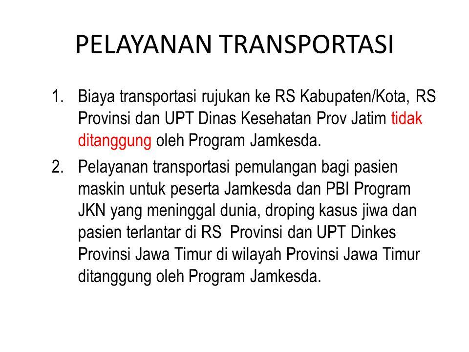 PELAYANAN TRANSPORTASI 1.Biaya transportasi rujukan ke RS Kabupaten/Kota, RS Provinsi dan UPT Dinas Kesehatan Prov Jatim tidak ditanggung oleh Program