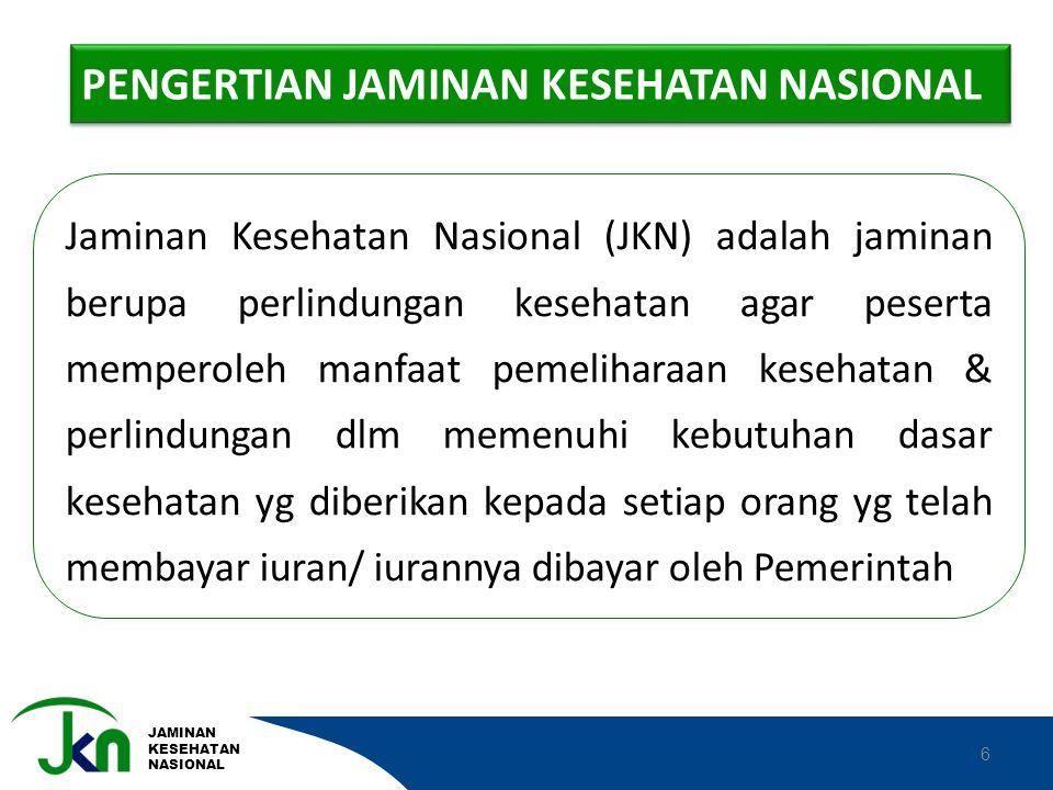 JAMINAN KESEHATAN NASIONAL 6 Jaminan Kesehatan Nasional (JKN) adalah jaminan berupa perlindungan kesehatan agar peserta memperoleh manfaat pemeliharaa