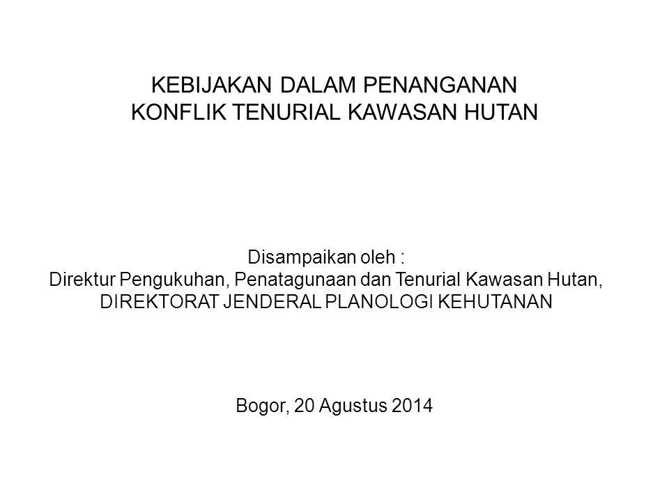 KEBIJAKAN DALAM PENANGANAN KONFLIK TENURIAL KAWASAN HUTAN Bogor, 20 Agustus 2014 Disampaikan oleh : Direktur Pengukuhan, Penatagunaan dan Tenurial Kaw