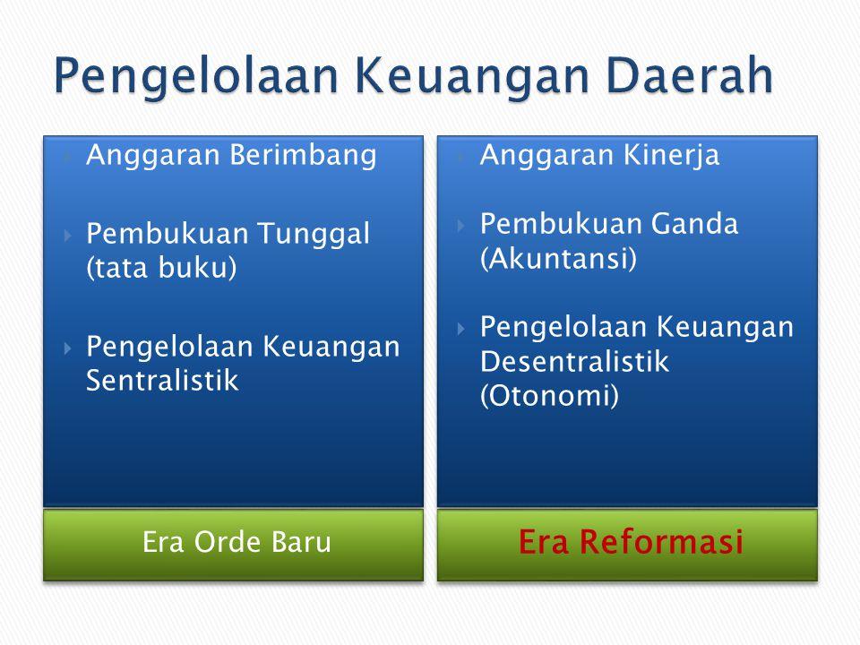 Era Orde Baru Era Reformasi  Anggaran Berimbang  Pembukuan Tunggal (tata buku)  Pengelolaan Keuangan Sentralistik  Anggaran Berimbang  Pembukuan Tunggal (tata buku)  Pengelolaan Keuangan Sentralistik  Anggaran Kinerja  Pembukuan Ganda (Akuntansi)  Pengelolaan Keuangan Desentralistik (Otonomi)  Anggaran Kinerja  Pembukuan Ganda (Akuntansi)  Pengelolaan Keuangan Desentralistik (Otonomi)