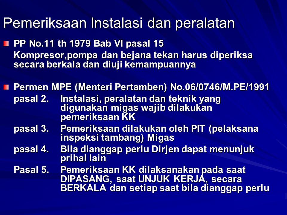 Pemeriksaan Instalasi dan peralatan PP No.11 th 1979 Bab VI pasal 15 Kompresor,pompa dan bejana tekan harus diperiksa secara berkala dan diuji kemampu