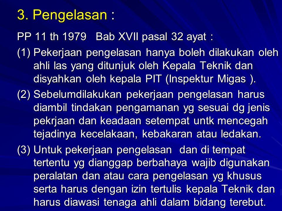 3. Pengelasan : PP 11 th 1979 Bab XVII pasal 32 ayat : (1)Pekerjaan pengelasan hanya boleh dilakukan oleh ahli las yang ditunjuk oleh Kepala Teknik da