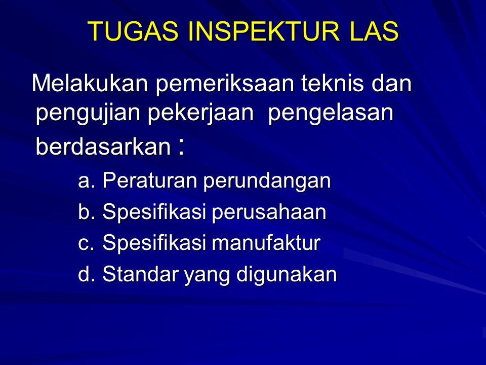TUGAS INSPEKTUR LAS Melakukan pemeriksaan teknis dan pengujian pekerjaan pengelasan berdasarkan : Melakukan pemeriksaan teknis dan pengujian pekerjaan
