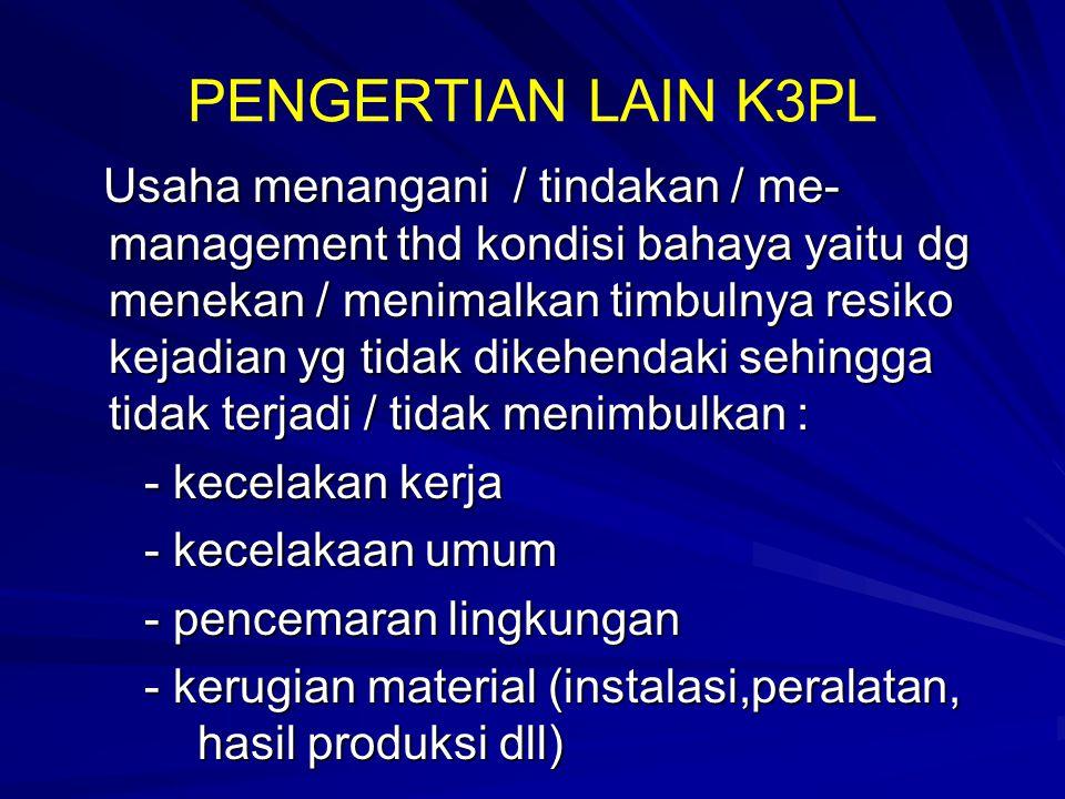 PENGERTIAN LAIN K3PL Usaha menangani / tindakan / me- management thd kondisi bahaya yaitu dg menekan / menimalkan timbulnya resiko kejadian yg tidak d
