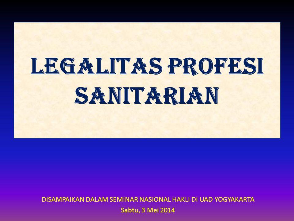 LEGALITAS PROFESI SANITARIAN DISAMPAIKAN DALAM SEMINAR NASIONAL HAKLI DI UAD YOGYAKARTA Sabtu, 3 Mei 2014