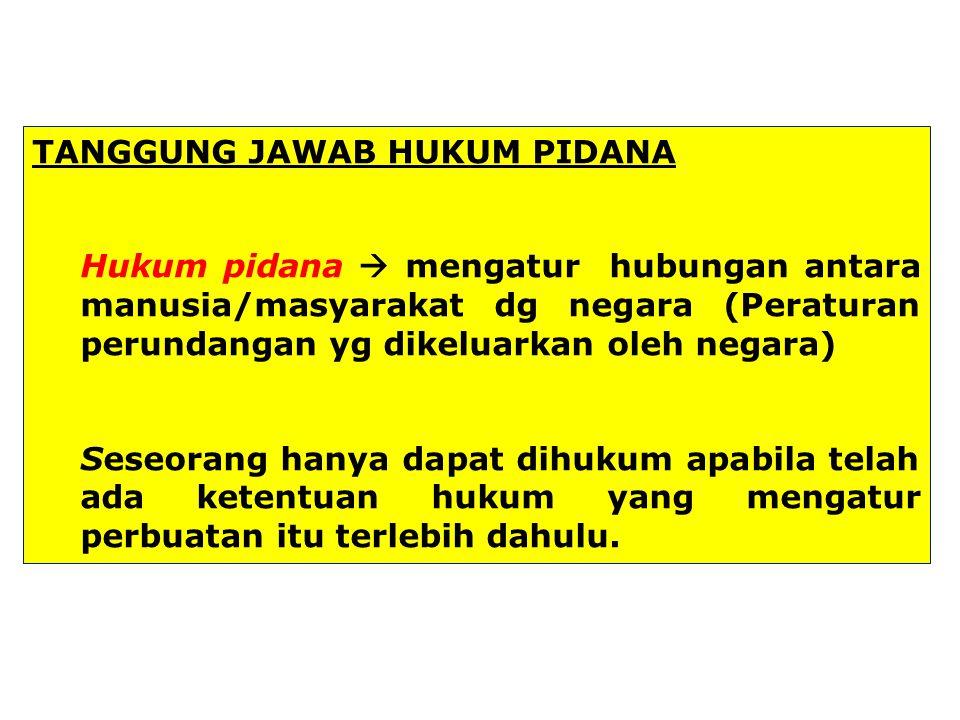 TANGGUNG JAWAB HUKUM PIDANA Hukum pidana  mengatur hubungan antara manusia/masyarakat dg negara (Peraturan perundangan yg dikeluarkan oleh negara) Se