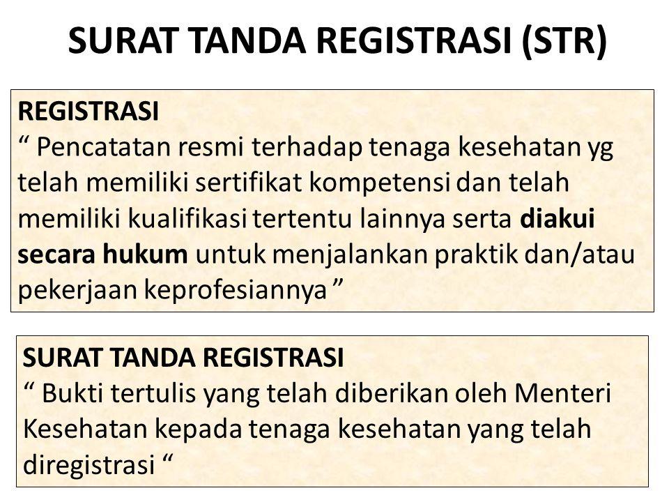 SURAT TANDA REGISTRASI (STR) REGISTRASI Pencatatan resmi terhadap tenaga kesehatan yg telah memiliki sertifikat kompetensi dan telah memiliki kualifikasi tertentu lainnya serta diakui secara hukum untuk menjalankan praktik dan/atau pekerjaan keprofesiannya SURAT TANDA REGISTRASI Bukti tertulis yang telah diberikan oleh Menteri Kesehatan kepada tenaga kesehatan yang telah diregistrasi