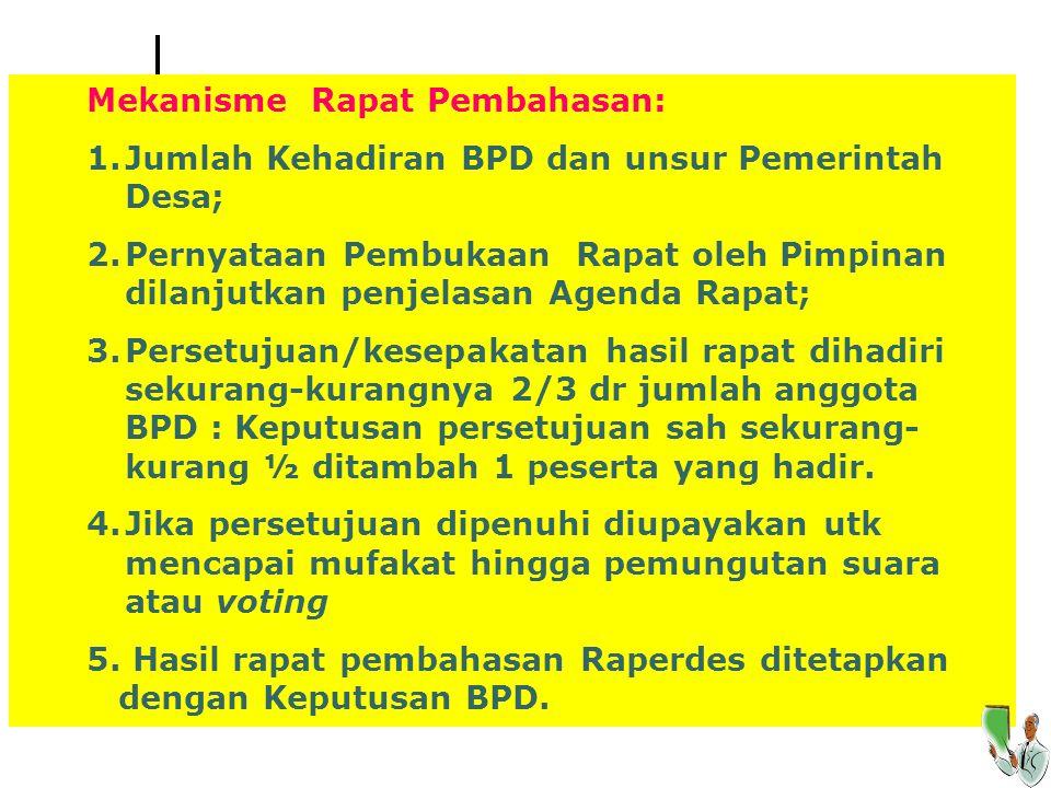 Mekanisme Rapat Pembahasan: 1.Jumlah Kehadiran BPD dan unsur Pemerintah Desa; 2.Pernyataan Pembukaan Rapat oleh Pimpinan dilanjutkan penjelasan Agenda