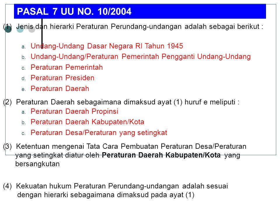 PASAL 7 UU NO. 10/2004 (1) Jenis dan hierarki Peraturan Perundang-undangan adalah sebagai berikut : a. Undang-Undang Dasar Negara RI Tahun 1945 b. Und