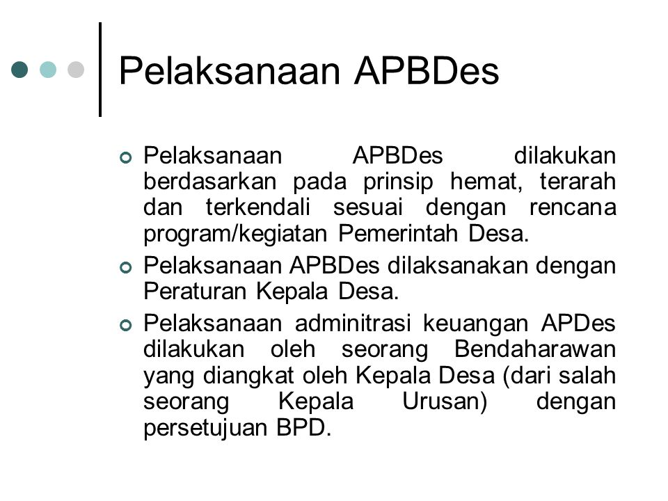 Pelaksanaan APBDes Pelaksanaan APBDes dilakukan berdasarkan pada prinsip hemat, terarah dan terkendali sesuai dengan rencana program/kegiatan Pemerint