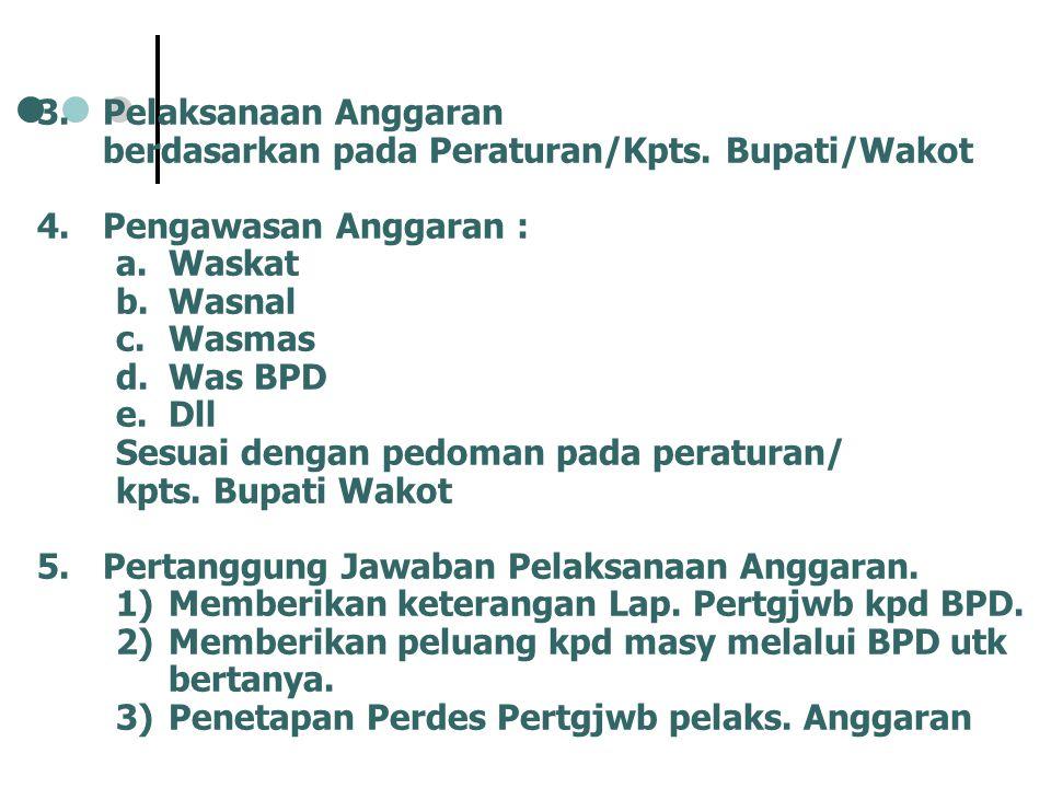 3.Pelaksanaan Anggaran berdasarkan pada Peraturan/Kpts. Bupati/Wakot 4.Pengawasan Anggaran : a.Waskat b.Wasnal c.Wasmas d.Was BPD e.Dll Sesuai dengan