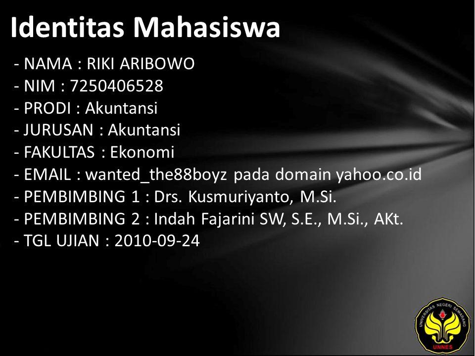 Identitas Mahasiswa - NAMA : RIKI ARIBOWO - NIM : 7250406528 - PRODI : Akuntansi - JURUSAN : Akuntansi - FAKULTAS : Ekonomi - EMAIL : wanted_the88boyz pada domain yahoo.co.id - PEMBIMBING 1 : Drs.