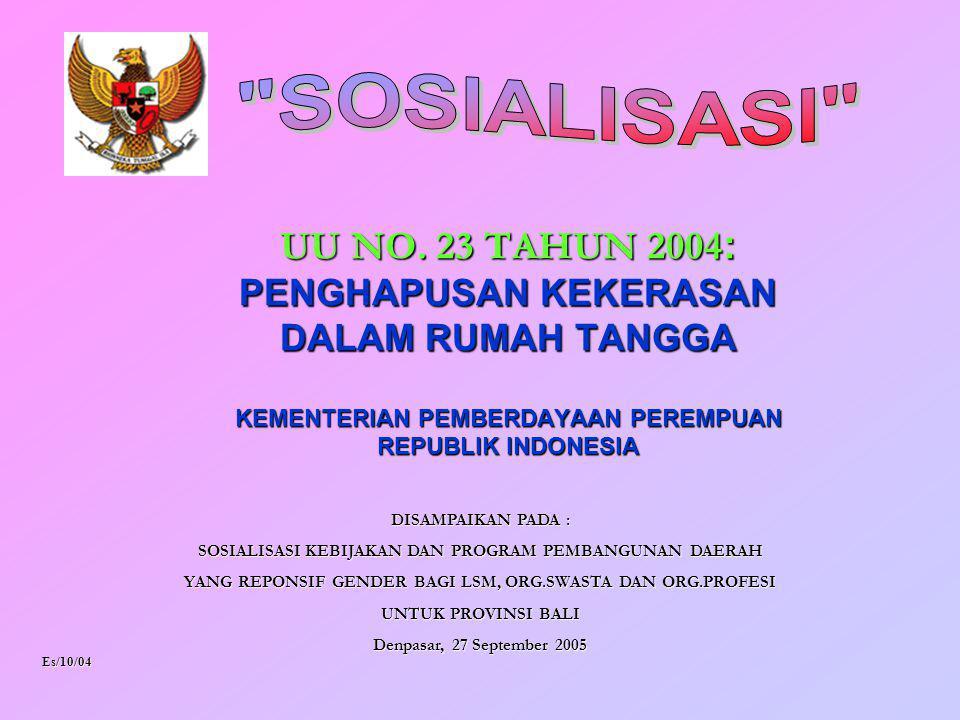UU NO. 23 TAHUN 2004 : PENGHAPUSAN KEKERASAN DALAM RUMAH TANGGA KEMENTERIAN PEMBERDAYAAN PEREMPUAN REPUBLIK INDONESIA Es/10/04 DISAMPAIKAN PADA : SOSI